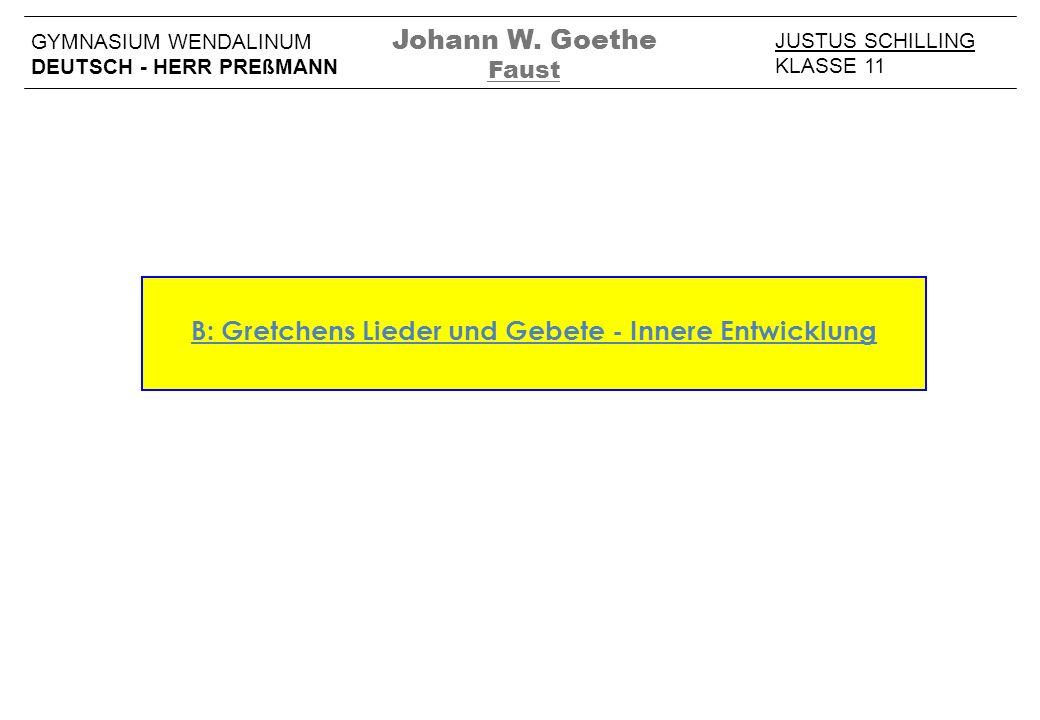 B: Gretchens Lieder und Gebete - Innere Entwicklung JUSTUS SCHILLING KLASSE 11 GYMNASIUM WENDALINUM DEUTSCH - HERR PREßMANN Johann W. Goethe Faust