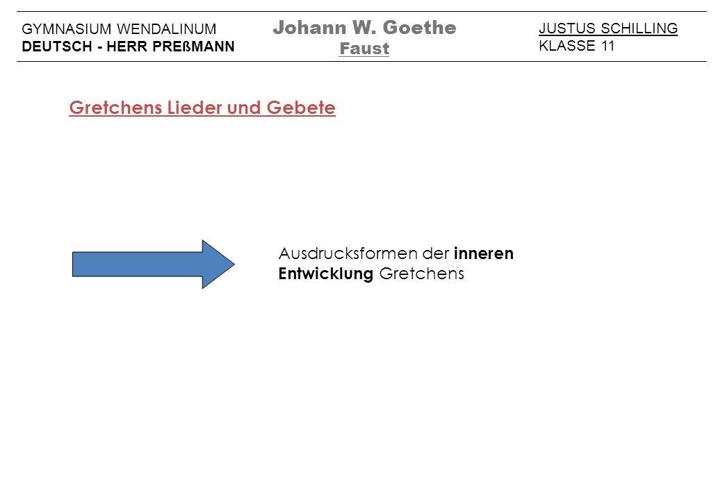 JUSTUS SCHILLING KLASSE 11 GYMNASIUM WENDALINUM DEUTSCH - HERR PREßMANN Johann W. Goethe Faust Gretchens Lieder und Gebete Ausdrucksformen der inneren
