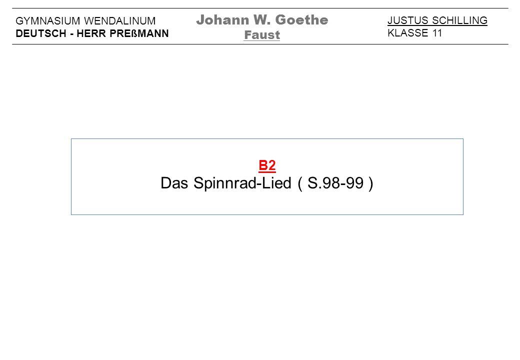 B2 Das Spinnrad-Lied ( S.98-99 ) JUSTUS SCHILLING KLASSE 11 GYMNASIUM WENDALINUM DEUTSCH - HERR PREßMANN Johann W. Goethe Faust