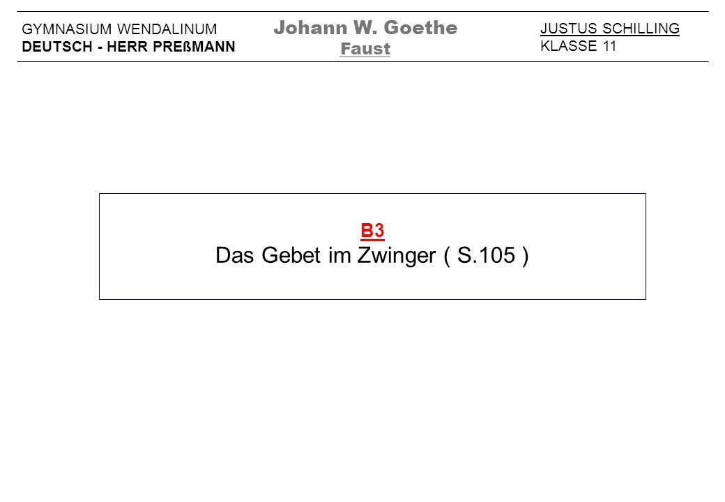 B3 Das Gebet im Zwinger ( S.105 ) JUSTUS SCHILLING KLASSE 11 GYMNASIUM WENDALINUM DEUTSCH - HERR PREßMANN Johann W. Goethe Faust