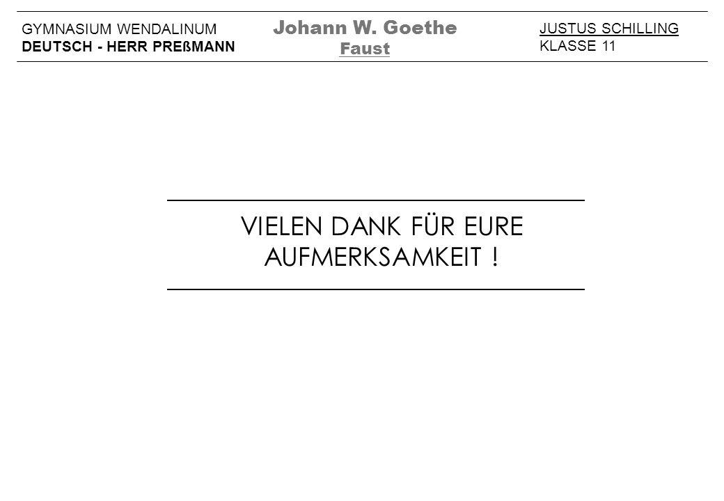 VIELEN DANK FÜR EURE AUFMERKSAMKEIT ! JUSTUS SCHILLING KLASSE 11 GYMNASIUM WENDALINUM DEUTSCH - HERR PREßMANN Johann W. Goethe Faust