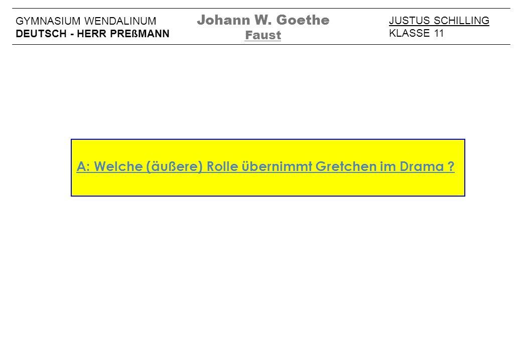 A: Welche (äußere) Rolle übernimmt Gretchen im Drama ? JUSTUS SCHILLING KLASSE 11 GYMNASIUM WENDALINUM DEUTSCH - HERR PREßMANN Johann W. Goethe Faust