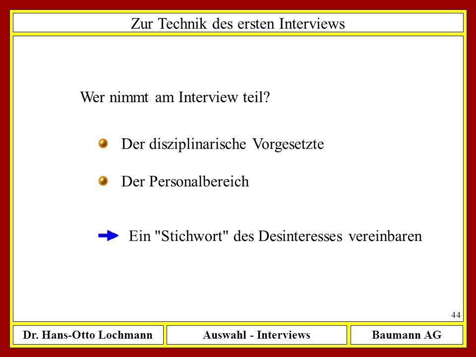 Dr. Hans-Otto LochmannAuswahl - InterviewsBaumann AG 44 Zur Technik des ersten Interviews Wer nimmt am Interview teil? Der disziplinarische Vorgesetzt