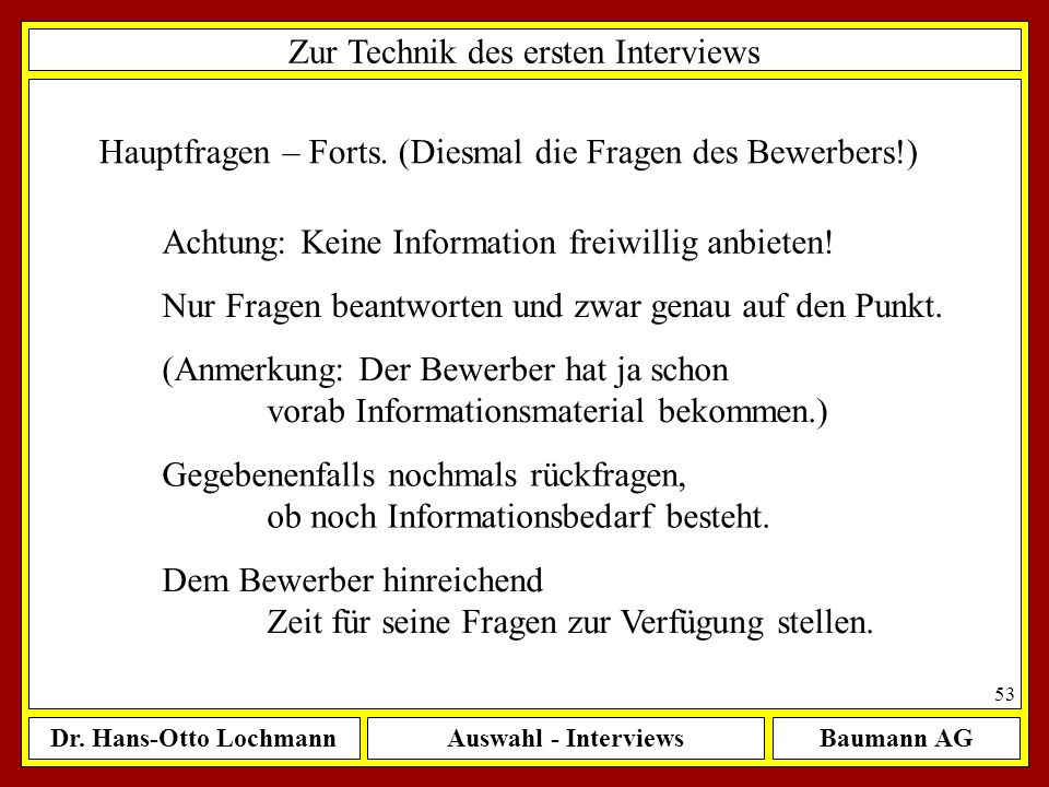 Dr. Hans-Otto LochmannAuswahl - InterviewsBaumann AG 53 Zur Technik des ersten Interviews Hauptfragen – Forts. (Diesmal die Fragen des Bewerbers!) Ach