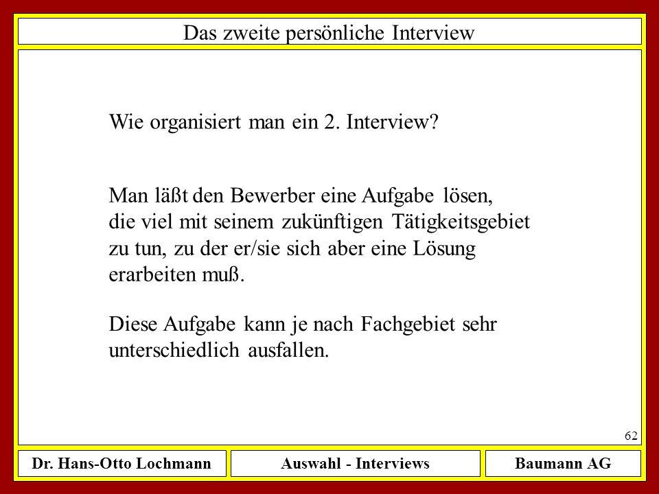 Dr. Hans-Otto LochmannAuswahl - InterviewsBaumann AG 62 Das zweite persönliche Interview Wie organisiert man ein 2. Interview? Man läßt den Bewerber e