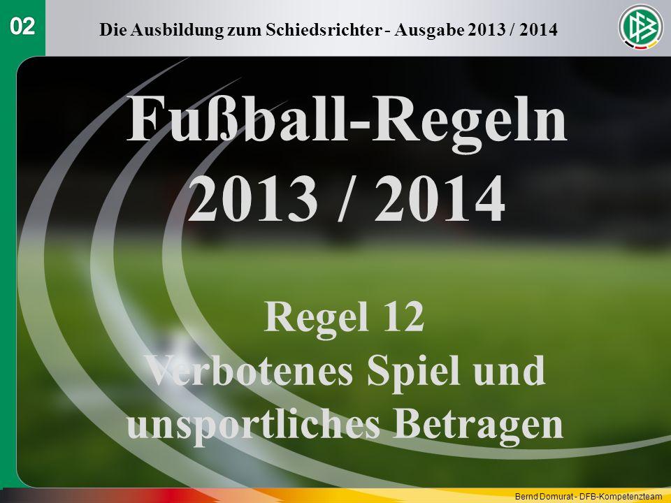 Fußball-Regeln 2013 / 2014 Regel 12 Verbotenes Spiel und unsportliches Betragen Die Ausbildung zum Schiedsrichter - Ausgabe 2013 / 2014 Bernd Domurat - DFB-Kompetenzteam