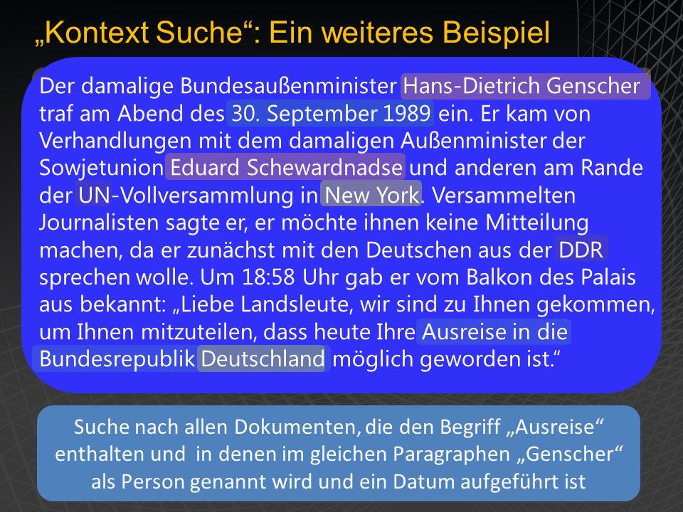 Kontext Suche: Ein weiteres Beispiel Suche nach allen Dokumenten, die den Begriff Ausreise enthalten und in denen im gleichen Paragraphen Genscher als Person genannt wird und ein Datum aufgeführt ist Der damalige Bundesaußenminister Hans-Dietrich Genscher traf am Abend des 30.