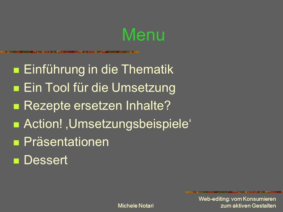 Michele Notari Web-editing: vom Konsumieren zum aktiven Gestalten Menu Einführung in die Thematik Ein Tool für die Umsetzung Rezepte ersetzen Inhalte?