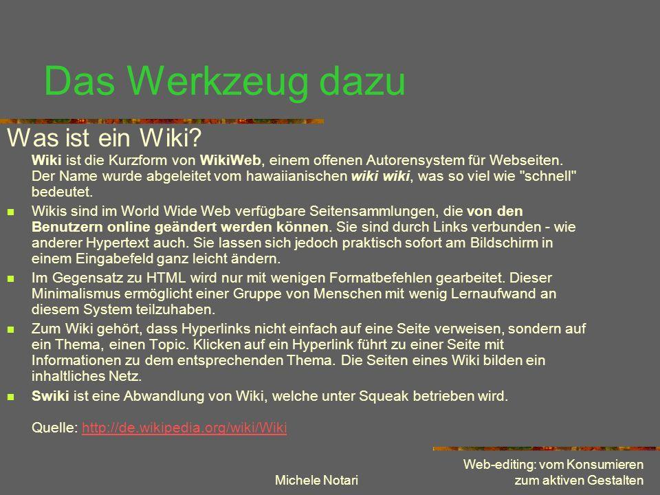 Michele Notari Web-editing: vom Konsumieren zum aktiven Gestalten Beispiel: Swiki Collaboratives Gestalten eines Hypertextes: Evolutionslexikon Definieren von Konzepten / Begriffen Verbinden (linken) von Begriffen Vergleichen und kommentieren von Definitionen Bilden von Begriffskategorien Link: http://tecfa.unige.ch:8888/liestal1http://tecfa.unige.ch:8888/liestal1