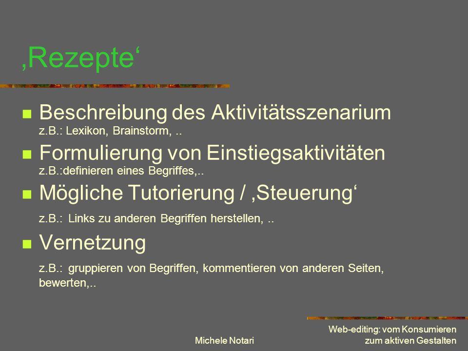 Michele Notari Web-editing: vom Konsumieren zum aktiven Gestalten Rezepte Beschreibung des Aktivitätsszenarium z.B.: Lexikon, Brainstorm,.. Formulieru