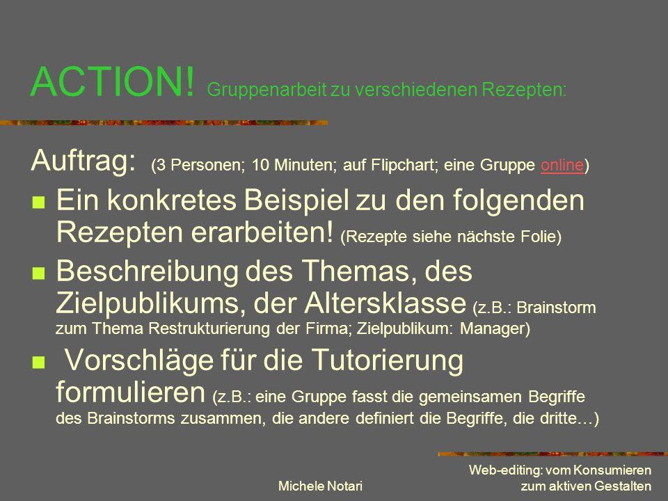Michele Notari Web-editing: vom Konsumieren zum aktiven Gestalten ACTION! Gruppenarbeit zu verschiedenen Rezepten: Auftrag: (3 Personen; 10 Minuten; a