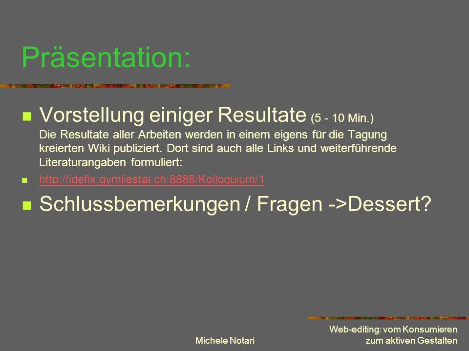 Michele Notari Web-editing: vom Konsumieren zum aktiven Gestalten Präsentation: Vorstellung einiger Resultate (5 - 10 Min.) Die Resultate aller Arbeit