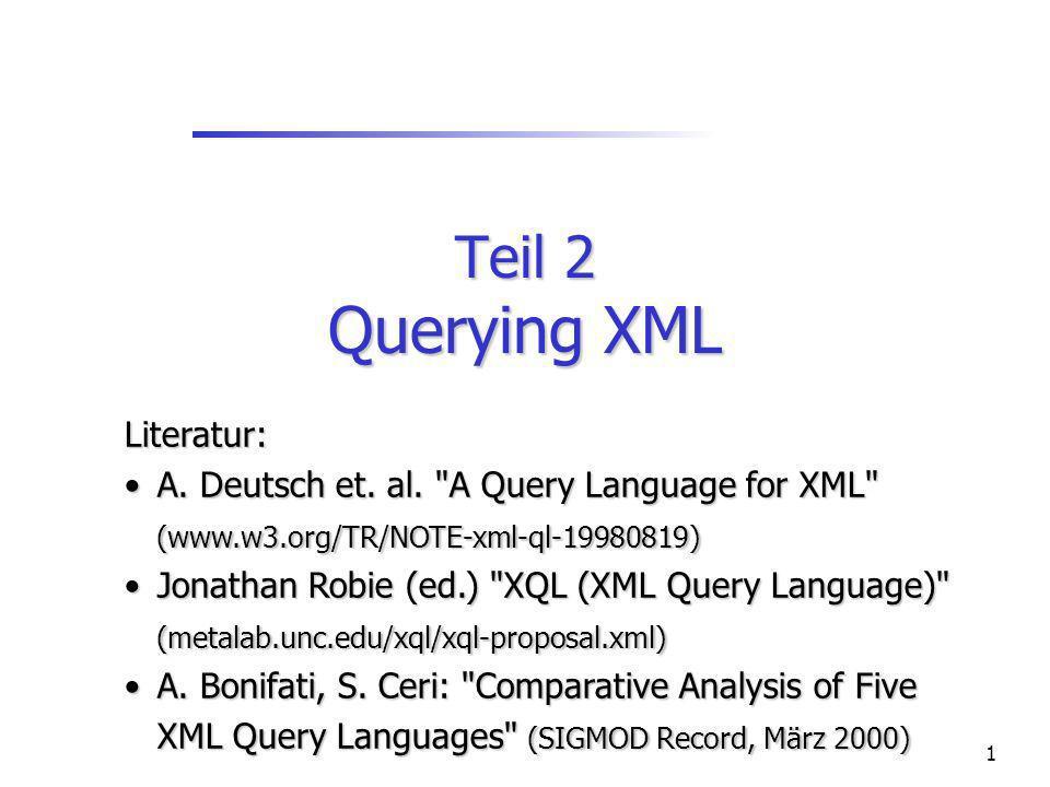 1 Teil 2 Querying XML Literatur: A. Deutsch et. al.