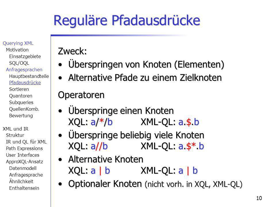 10 Reguläre Pfadausdrücke Zweck: Überspringen von Knoten (Elementen)Überspringen von Knoten (Elementen) Alternative Pfade zu einem ZielknotenAlternative Pfade zu einem ZielknotenOperatoren Überspringe einen Knoten XQL: a/*/bXML-QL: a.$.bÜberspringe einen Knoten XQL: a/*/bXML-QL: a.$.b Überspringe beliebig viele Knoten XQL: a//bXML-QL: a.$*.bÜberspringe beliebig viele Knoten XQL: a//bXML-QL: a.$*.b Alternative Knoten XQL: a | bXML-QL: a | bAlternative Knoten XQL: a | bXML-QL: a | b Optionaler Knoten (nicht vorh.