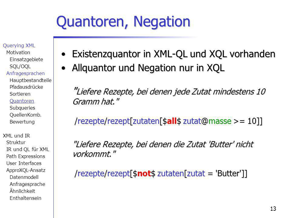 13 Quantoren, Negation Existenzquantor in XML-QL und XQL vorhandenExistenzquantor in XML-QL und XQL vorhanden Allquantor und Negation nur in XQL Liefere Rezepte, bei denen jede Zutat mindestens 10 Gramm hat. /rezepte/rezept[zutaten[$all$ zutat@masse >= 10]]Allquantor und Negation nur in XQL Liefere Rezepte, bei denen jede Zutat mindestens 10 Gramm hat. /rezepte/rezept[zutaten[$all$ zutat@masse >= 10]] Liefere Rezepte, bei denen die Zutat Butter nicht vorkommt. /rezepte/rezept[$not$ zutaten[zutat = Butter ]] Querying XML Motivation Einsatzgebiete SQL/OQL Anfragesprachen Hauptbestandteile Pfadausdrücke Sortieren Quantoren Subqueries QuellenKomb.