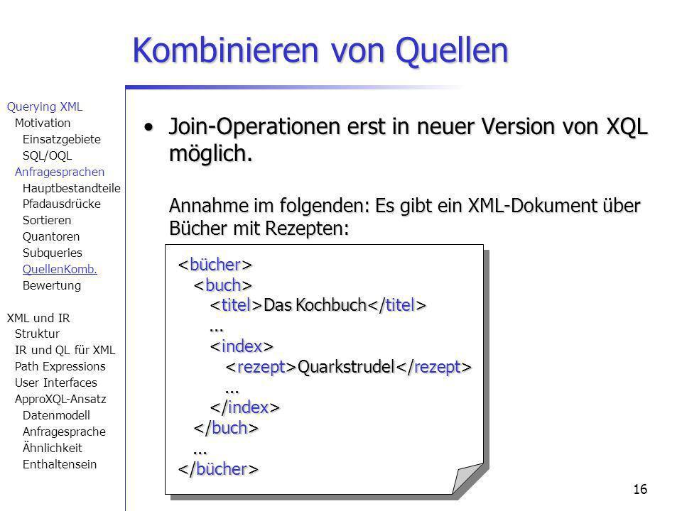 16 Kombinieren von Quellen Join-Operationen erst in neuer Version von XQL möglich. Annahme im folgenden: Es gibt ein XML-Dokument über Bücher mit Reze