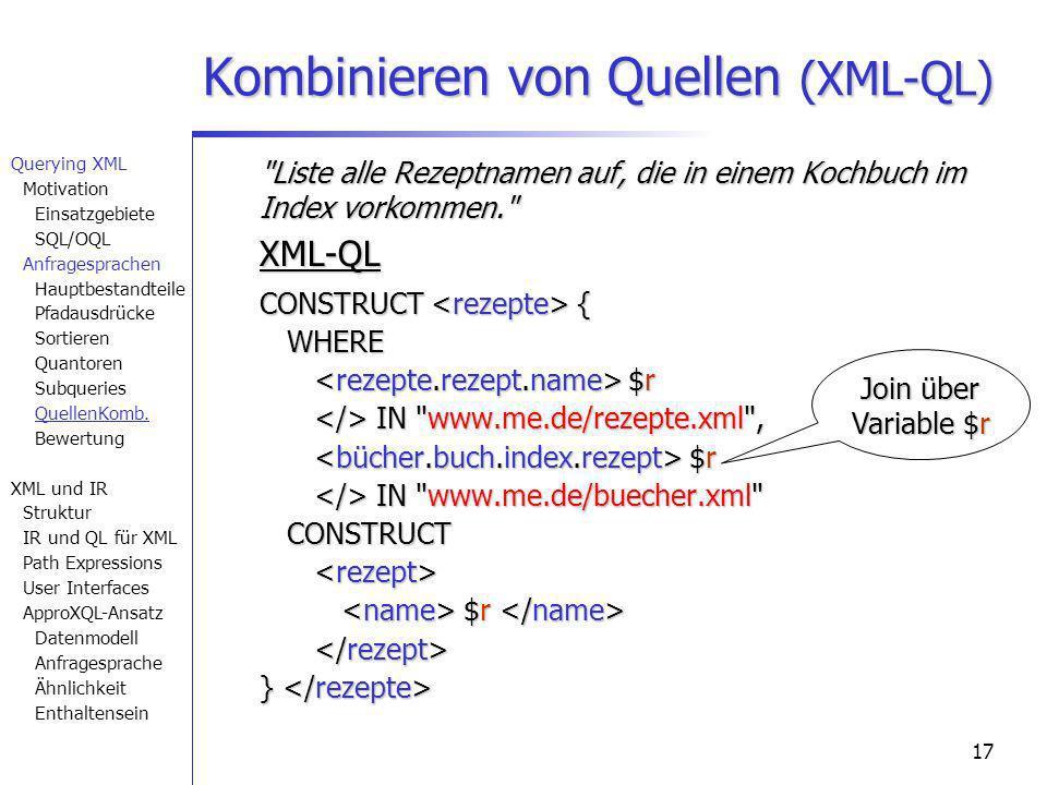 17 Liste alle Rezeptnamen auf, die in einem Kochbuch im Index vorkommen. XML-QL CONSTRUCT { WHERE $r IN www.me.de/rezepte.xml , $r IN www.me.de/buecher.xml CONSTRUCT $r } CONSTRUCT { WHERE $r IN www.me.de/rezepte.xml , $r IN www.me.de/buecher.xml CONSTRUCT $r } Kombinieren von Quellen (XML-QL) Join über Variable $r Querying XML Motivation Einsatzgebiete SQL/OQL Anfragesprachen Hauptbestandteile Pfadausdrücke Sortieren Quantoren Subqueries QuellenKomb.