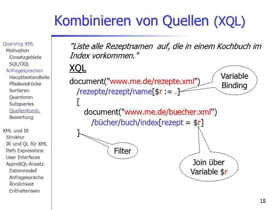 18 Liste alle Rezeptnamen auf, die in einem Kochbuch im Index vorkommen. XQL document( www.me.de/rezepte.xml ) /rezepte/rezept/name[$r :=.] [ document( www.me.de/buecher.xml ) /bücher/buch/index[rezept = $r] ] Kombinieren von Quellen (XQL) Join über Variable $r Variable Binding Filter Querying XML Motivation Einsatzgebiete SQL/OQL Anfragesprachen Hauptbestandteile Pfadausdrücke Sortieren Quantoren Subqueries QuellenKomb.