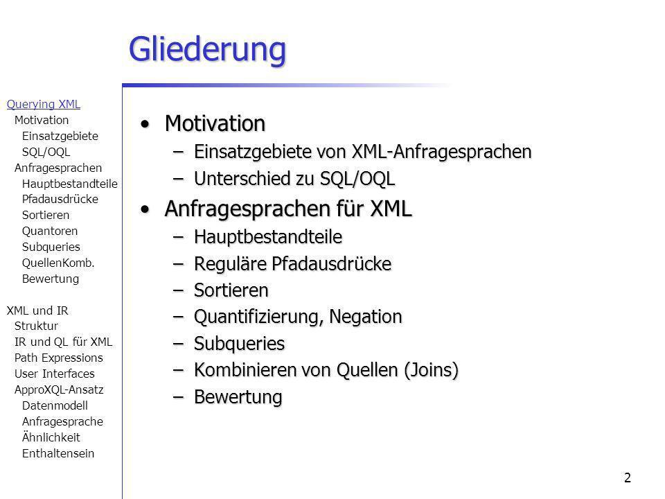 2 Gliederung MotivationMotivation –Einsatzgebiete von XML-Anfragesprachen –Unterschied zu SQL/OQL Anfragesprachen für XMLAnfragesprachen für XML –Hauptbestandteile –Reguläre Pfadausdrücke –Sortieren –Quantifizierung, Negation –Subqueries –Kombinieren von Quellen (Joins) –Bewertung Querying XML Motivation Einsatzgebiete SQL/OQL Anfragesprachen Hauptbestandteile Pfadausdrücke Sortieren Quantoren Subqueries QuellenKomb.