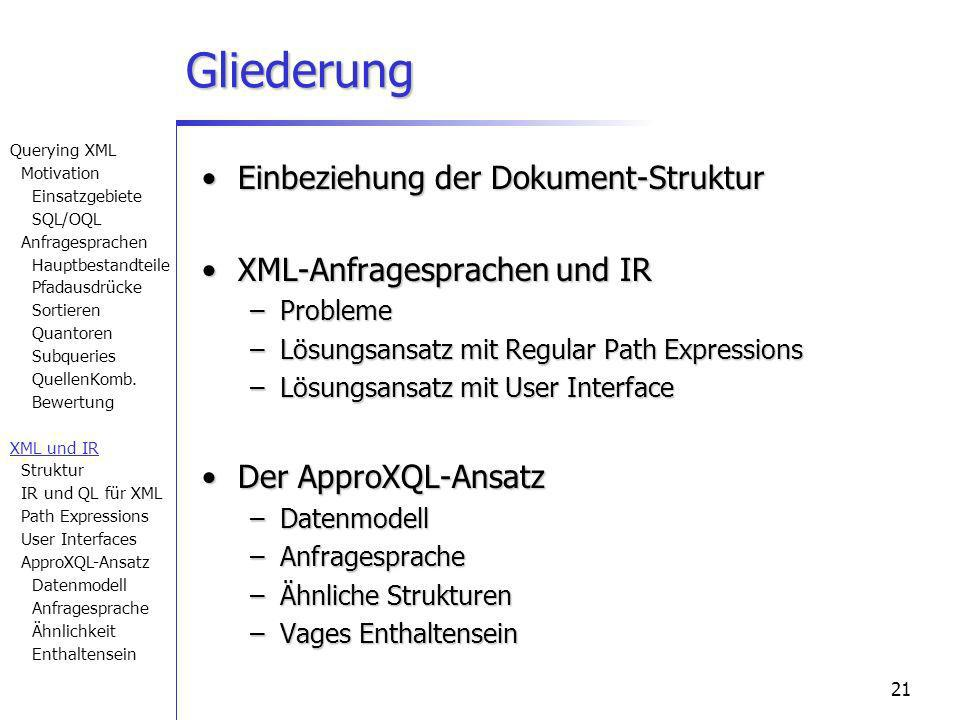 21 Gliederung Einbeziehung der Dokument-StrukturEinbeziehung der Dokument-Struktur XML-Anfragesprachen und IRXML-Anfragesprachen und IR –Probleme –Lösungsansatz mit Regular Path Expressions –Lösungsansatz mit User Interface Der ApproXQL-AnsatzDer ApproXQL-Ansatz –Datenmodell –Anfragesprache –Ähnliche Strukturen –Vages Enthaltensein Querying XML Motivation Einsatzgebiete SQL/OQL Anfragesprachen Hauptbestandteile Pfadausdrücke Sortieren Quantoren Subqueries QuellenKomb.
