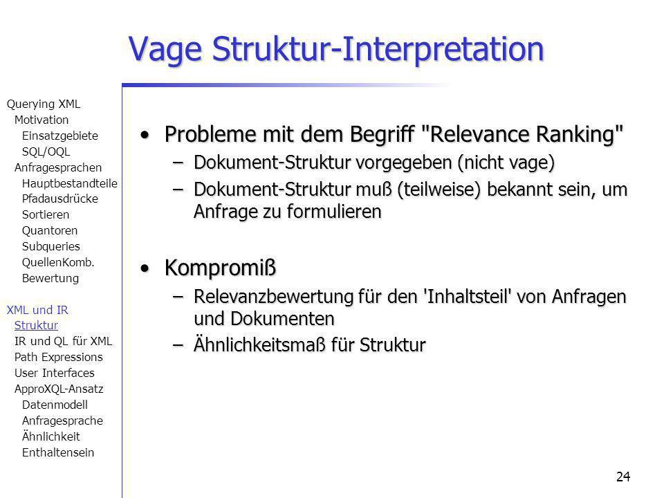 24 Vage Struktur-Interpretation Probleme mit dem Begriff Relevance Ranking Probleme mit dem Begriff Relevance Ranking –Dokument-Struktur vorgegeben (nicht vage) –Dokument-Struktur muß (teilweise) bekannt sein, um Anfrage zu formulieren KompromißKompromiß –Relevanzbewertung für den Inhaltsteil von Anfragen und Dokumenten –Ähnlichkeitsmaß für Struktur Querying XML Motivation Einsatzgebiete SQL/OQL Anfragesprachen Hauptbestandteile Pfadausdrücke Sortieren Quantoren Subqueries QuellenKomb.