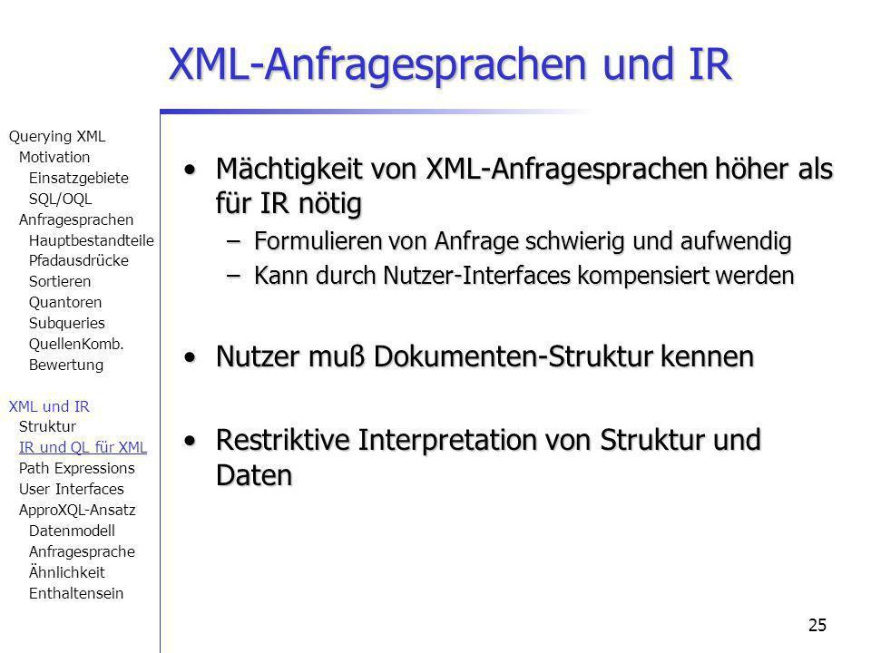 25 XML-Anfragesprachen und IR Mächtigkeit von XML-Anfragesprachen höher als für IR nötigMächtigkeit von XML-Anfragesprachen höher als für IR nötig –Formulieren von Anfrage schwierig und aufwendig –Kann durch Nutzer-Interfaces kompensiert werden Nutzer muß Dokumenten-Struktur kennenNutzer muß Dokumenten-Struktur kennen Restriktive Interpretation von Struktur und DatenRestriktive Interpretation von Struktur und Daten Querying XML Motivation Einsatzgebiete SQL/OQL Anfragesprachen Hauptbestandteile Pfadausdrücke Sortieren Quantoren Subqueries QuellenKomb.