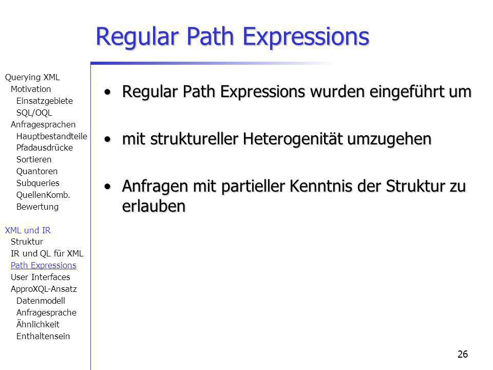 26 Regular Path Expressions Regular Path Expressions wurden eingeführt umRegular Path Expressions wurden eingeführt um mit struktureller Heterogenität umzugehenmit struktureller Heterogenität umzugehen Anfragen mit partieller Kenntnis der Struktur zu erlaubenAnfragen mit partieller Kenntnis der Struktur zu erlauben Querying XML Motivation Einsatzgebiete SQL/OQL Anfragesprachen Hauptbestandteile Pfadausdrücke Sortieren Quantoren Subqueries QuellenKomb.