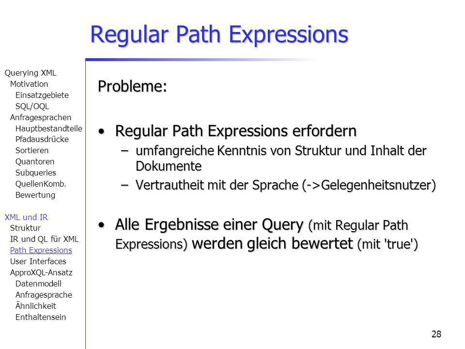 28 Probleme: Regular Path Expressions erfordernRegular Path Expressions erfordern –umfangreiche Kenntnis von Struktur und Inhalt der Dokumente –Vertrautheit mit der Sprache (->Gelegenheitsnutzer) Alle Ergebnisse einer Query (mit Regular Path Expressions) werden gleich bewertet (mit true )Alle Ergebnisse einer Query (mit Regular Path Expressions) werden gleich bewertet (mit true ) Regular Path Expressions Querying XML Motivation Einsatzgebiete SQL/OQL Anfragesprachen Hauptbestandteile Pfadausdrücke Sortieren Quantoren Subqueries QuellenKomb.