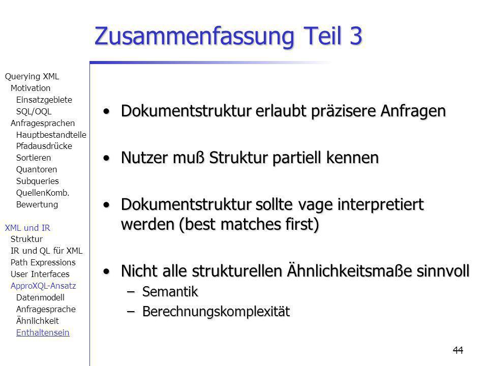 44 Zusammenfassung Teil 3 Dokumentstruktur erlaubt präzisere AnfragenDokumentstruktur erlaubt präzisere Anfragen Nutzer muß Struktur partiell kennenNutzer muß Struktur partiell kennen Dokumentstruktur sollte vage interpretiert werden (best matches first)Dokumentstruktur sollte vage interpretiert werden (best matches first) Nicht alle strukturellen Ähnlichkeitsmaße sinnvollNicht alle strukturellen Ähnlichkeitsmaße sinnvoll –Semantik –Berechnungskomplexität Querying XML Motivation Einsatzgebiete SQL/OQL Anfragesprachen Hauptbestandteile Pfadausdrücke Sortieren Quantoren Subqueries QuellenKomb.