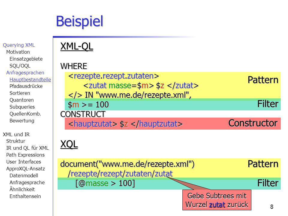 8PatternPattern FilterFilter Constructor Gebe Subtrees mit Wurzel zutat zurück XML-QL WHERE $z WHERE $z IN www.me.de/rezepte.xml , IN www.me.de/rezepte.xml , $m >= 100 $m >= 100CONSTRUCT $z $z XQL document( www.me.de/rezepte.xml ) /rezepte/rezept/zutaten/zutat [@masse > 100] Beispiel Querying XML Motivation Einsatzgebiete SQL/OQL Anfragesprachen Hauptbestandteile Pfadausdrücke Sortieren Quantoren Subqueries QuellenKomb.