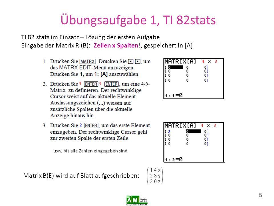 Übungsaufgabe 1, Ti 82 stats Ausführen der Multiplikation händisch mit der Regel Zeile mal Spaltenelement und addieren.