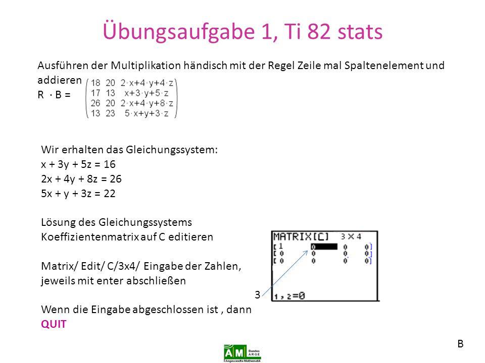 Übungsaufgabe 1, TI82 stats Matrix/math/ rref enter ….reihenreduzierte Form der Matrix wird berechnet.