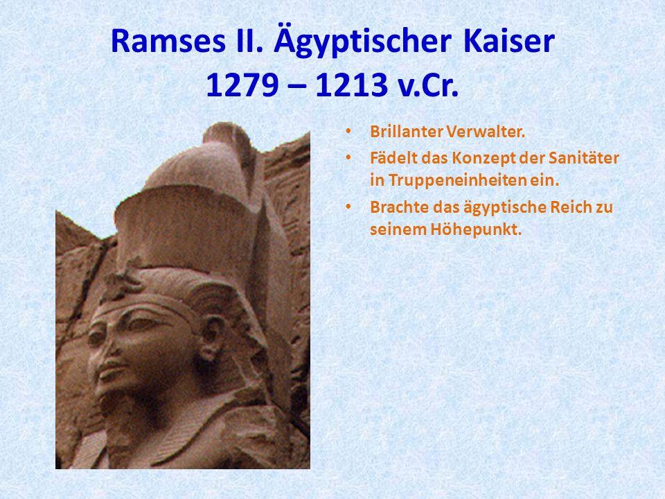 Ramses II. Ägyptischer Kaiser 1279 – 1213 v.Cr. Brillanter Verwalter. Fädelt das Konzept der Sanitäter in Truppeneinheiten ein. Brachte das ägyptische