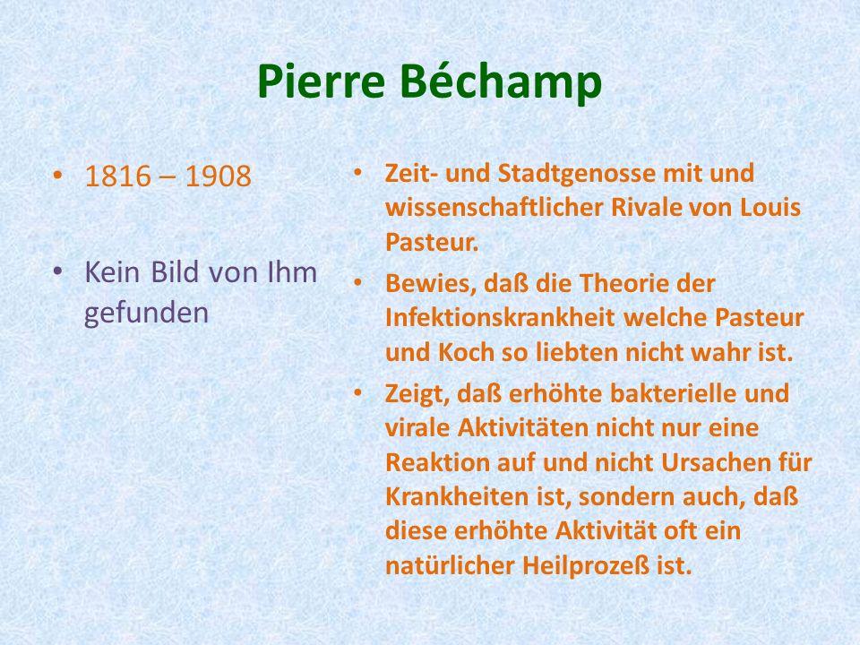Pierre Béchamp 1816 – 1908 Kein Bild von Ihm gefunden Zeit- und Stadtgenosse mit und wissenschaftlicher Rivale von Louis Pasteur. Bewies, daß die Theo