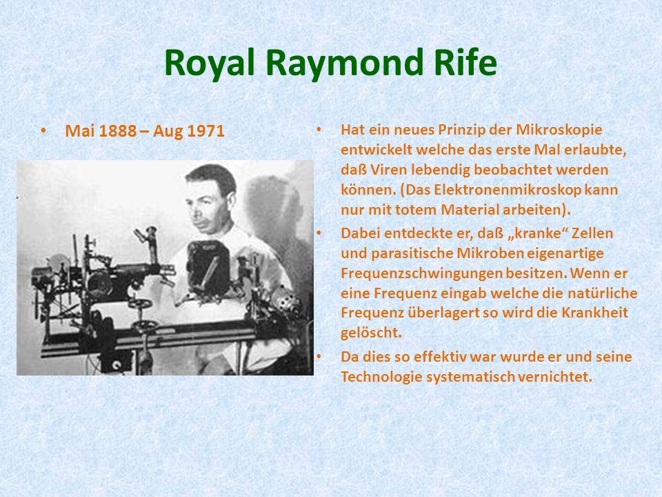 Royal Raymond Rife Mai 1888 – Aug 1971 Hat ein neues Prinzip der Mikroskopie entwickelt welche das erste Mal erlaubte, daß Viren lebendig beobachtet w