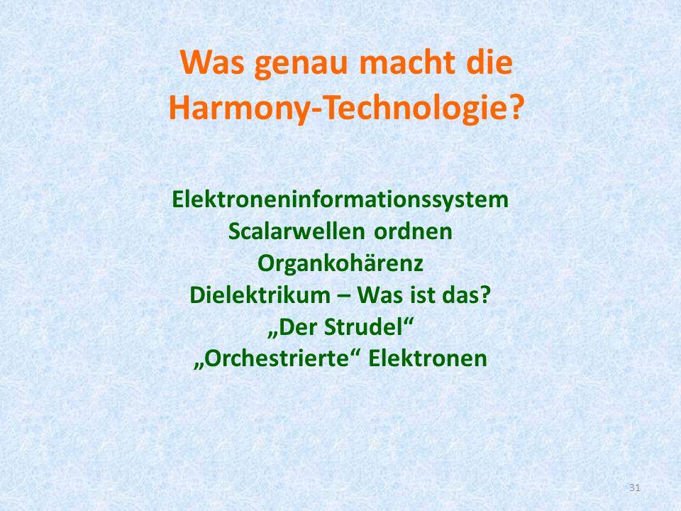 31 Was genau macht die Harmony-Technologie? Elektroneninformationssystem Scalarwellen ordnen Organkohärenz Dielektrikum – Was ist das? Der Strudel Orc