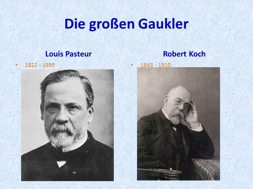Die großen Gaukler Louis Pasteur 1822 - 1895 Robert Koch 1843 - 1910