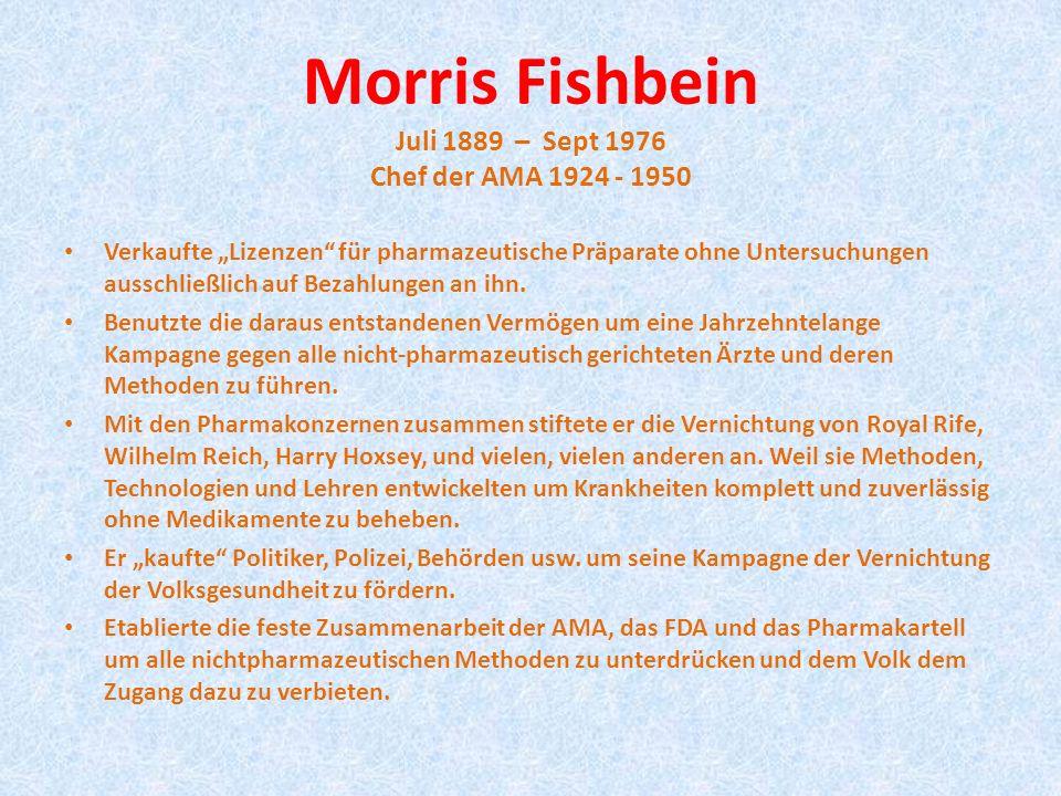 Morris Fishbein Juli 1889 – Sept 1976 Chef der AMA 1924 - 1950 Verkaufte Lizenzen für pharmazeutische Präparate ohne Untersuchungen ausschließlich auf