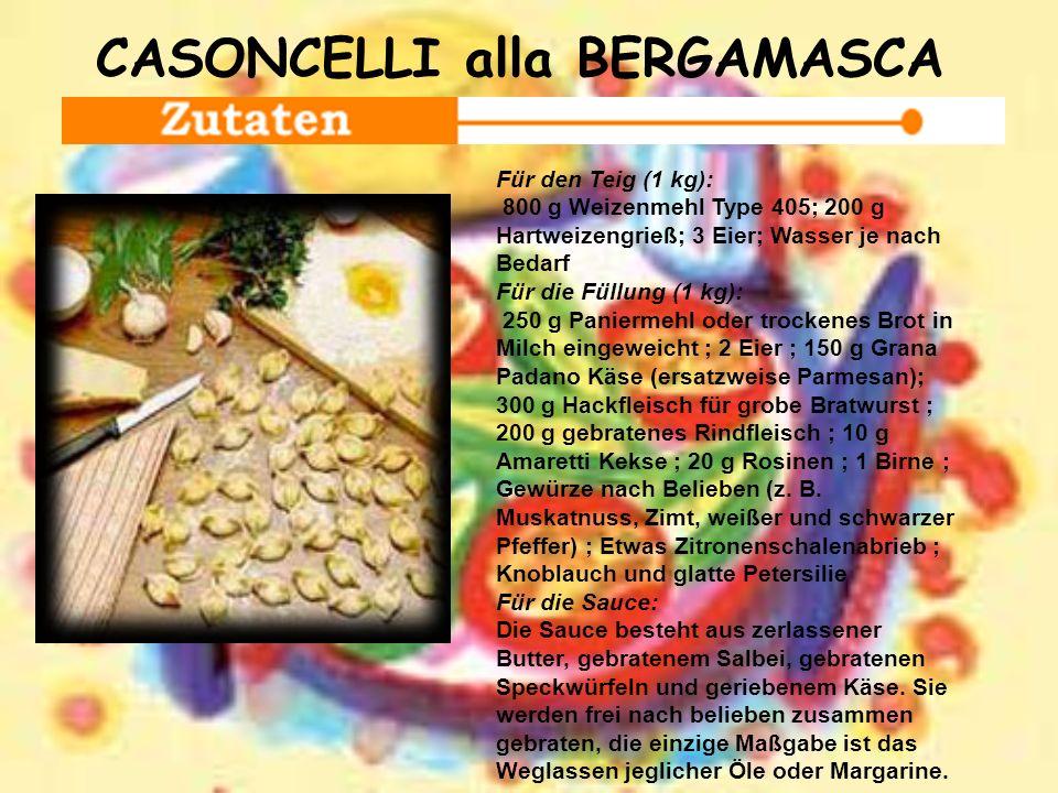 CASONCELLI alla BERGAMASCA Für den Teig (1 kg): 800 g Weizenmehl Type 405; 200 g Hartweizengrieß; 3 Eier; Wasser je nach Bedarf Für die Füllung (1 kg)