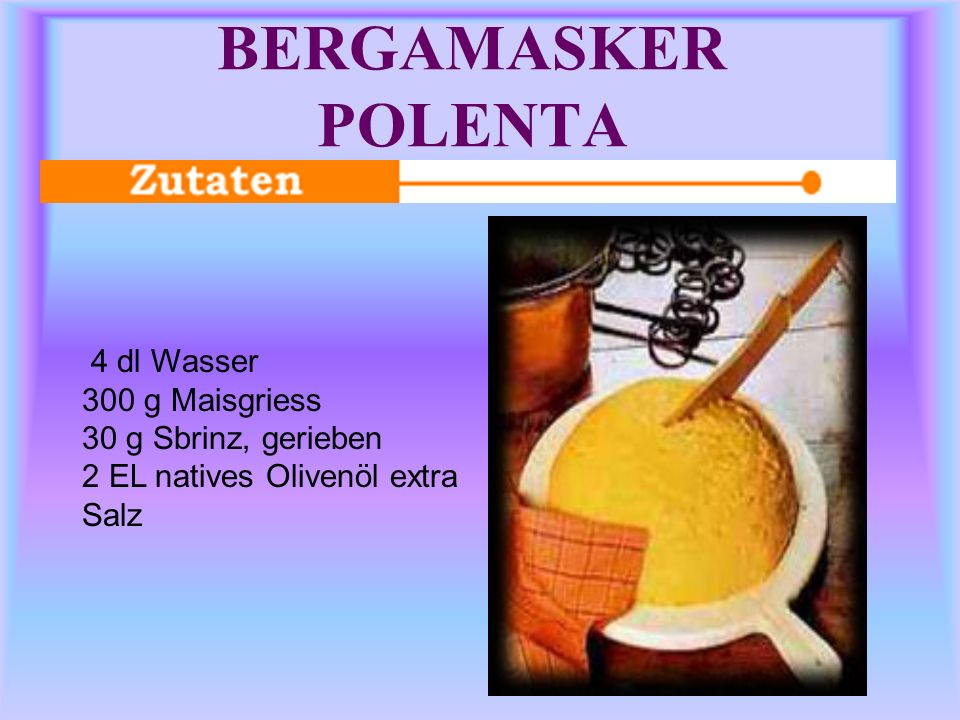 BERGAMASKER POLENTA 4 dl Wasser 300 g Maisgriess 30 g Sbrinz, gerieben 2 EL natives Olivenöl extra Salz