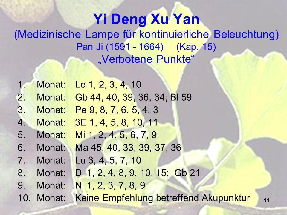 11 Yi Deng Xu Yan (Medizinische Lampe für kontinuierliche Beleuchtung) Pan Ji (1591 - 1664) (Kap. 15) Verbotene Punkte 1.Monat:Le 1, 2, 3, 4, 10 2.Mon