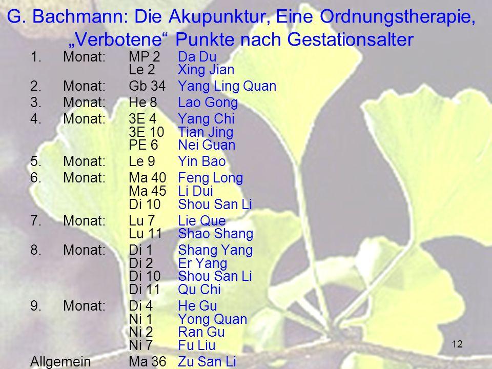 12 G. Bachmann: Die Akupunktur, Eine Ordnungstherapie, Verbotene Punkte nach Gestationsalter 1.Monat:MP 2 Da Du Le 2 Xing Jian 2.Monat: Gb 34 Yang Lin