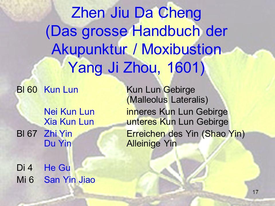 17 Zhen Jiu Da Cheng (Das grosse Handbuch der Akupunktur / Moxibustion Yang Ji Zhou, 1601) Bl 60Kun LunKun Lun Gebirge (Malleolus Lateralis) Nei Kun Luninneres Kun Lun Gebirge Xia Kun Lununteres Kun Lun Gebirge Bl 67Zhi YinErreichen des Yin (Shao Yin) Du YinAlleinige Yin Di 4He Gu Mi 6San Yin Jiao