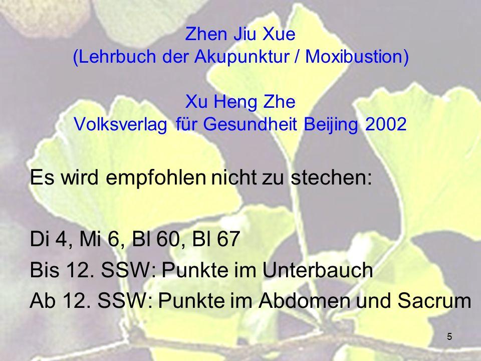 5 Zhen Jiu Xue (Lehrbuch der Akupunktur / Moxibustion) Xu Heng Zhe Volksverlag für Gesundheit Beijing 2002 Es wird empfohlen nicht zu stechen: Di 4, Mi 6, Bl 60, Bl 67 Bis 12.