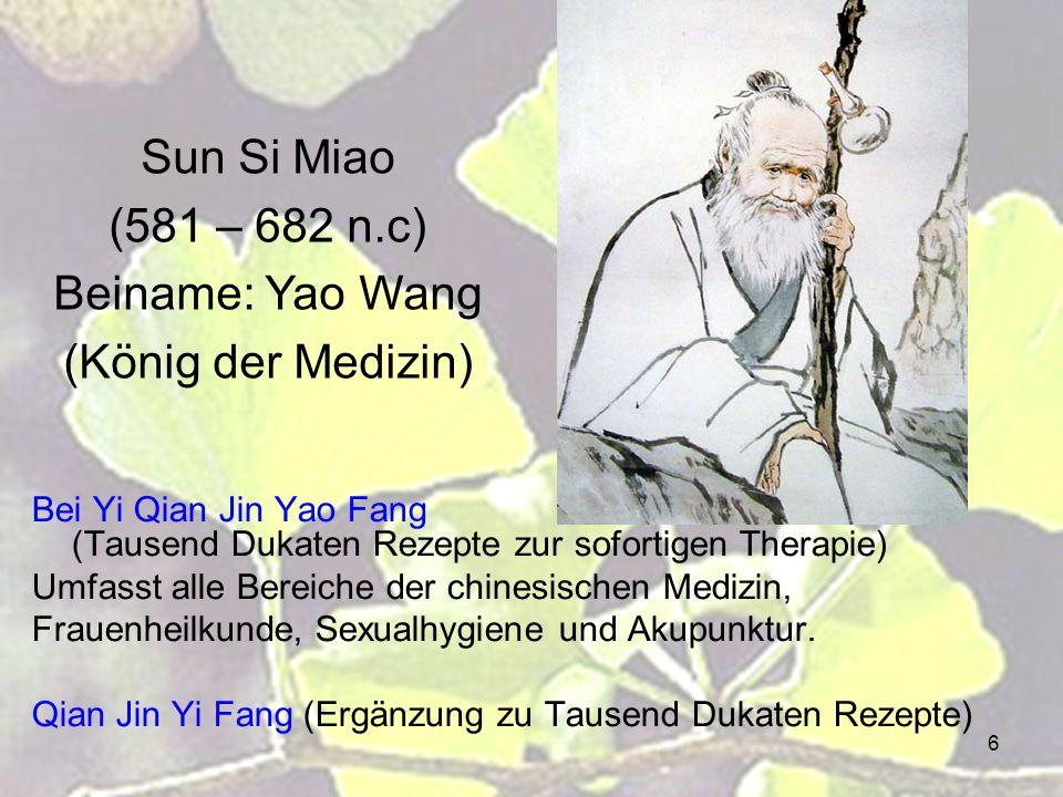 6 Sun Si Miao (581 – 682 n.c) Beiname: Yao Wang (König der Medizin) Bei Yi Qian Jin Yao Fang (Tausend Dukaten Rezepte zur sofortigen Therapie) Umfasst alle Bereiche der chinesischen Medizin, Frauenheilkunde, Sexualhygiene und Akupunktur.