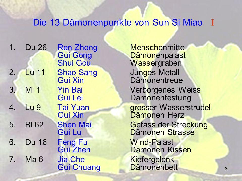 8 Die 13 Dämonenpunkte von Sun Si Miao I 1.Du 26Ren ZhongMenschenmitte Gui GongDämonenpalast Shui GouWassergraben 2.Lu 11Shao SangJunges Metall Gui XinDämonentreue 3.Mi 1Yin BaiVerborgenes Weiss Gui LeiDämonenfestung 4.Lu 9Tai Yuangrosser Wasserstrudel Gui XinDämonen Herz 5.Bl 62Shen MaiGefäss der Streckung Gui LuDämonen Strasse 6.Du 16Feng FuWind-Palast Gui ZhenDämonen Kissen 7.Ma 6Jia CheKiefergelenk Gui ChuangDämonenbett