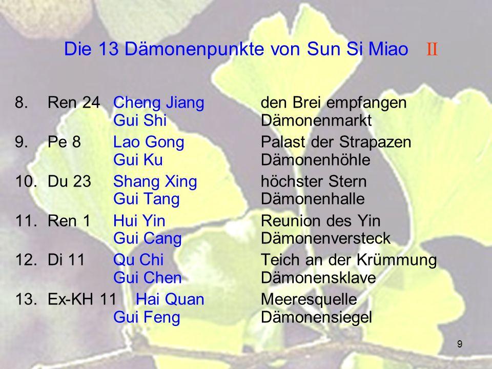 9 Die 13 Dämonenpunkte von Sun Si Miao II 8.Ren 24Cheng Jiangden Brei empfangen Gui ShiDämonenmarkt 9.Pe 8Lao GongPalast der Strapazen Gui KuDämonenhöhle 10.Du 23Shang Xinghöchster Stern Gui TangDämonenhalle 11.Ren 1Hui YinReunion des Yin Gui CangDämonenversteck 12.Di 11Qu ChiTeich an der Krümmung Gui ChenDämonensklave 13.Ex-KH 11 Hai Quan Meeresquelle Gui FengDämonensiegel