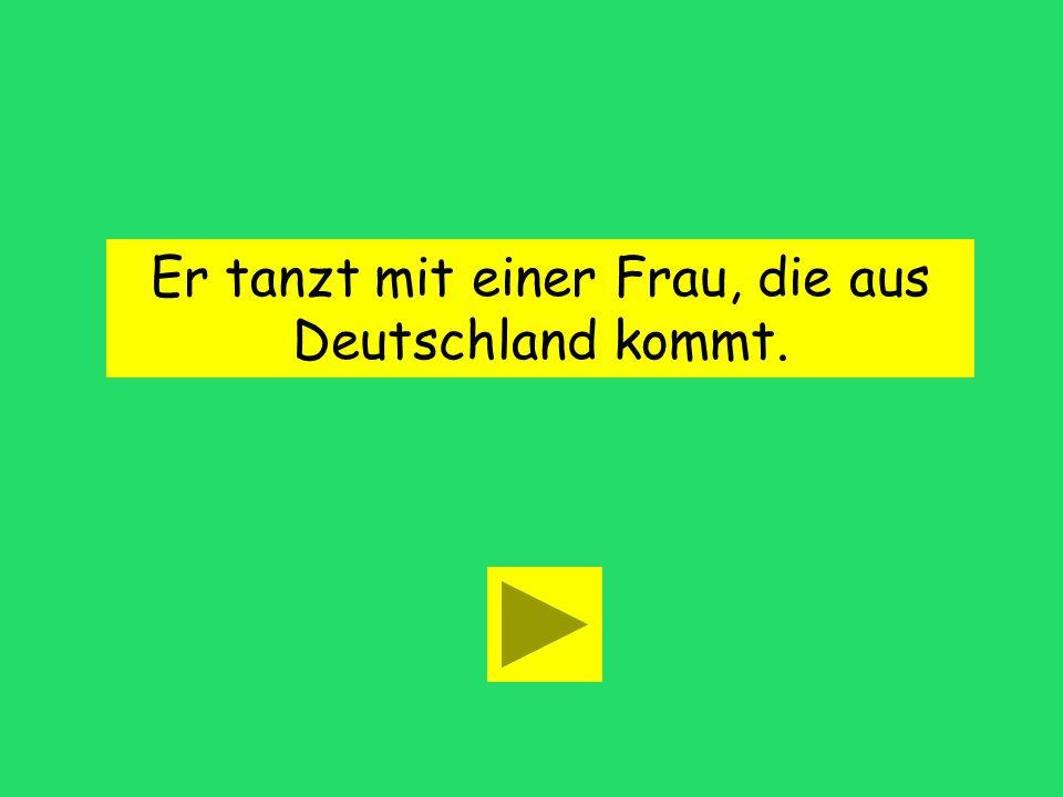 Er tanzt mit einer Frau, ____ aus Deutschland kommt. der diedas