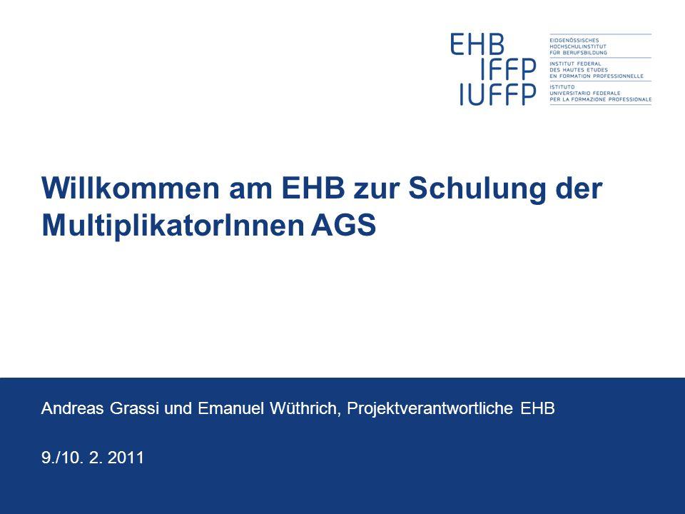 Willkommen am EHB zur Schulung der MultiplikatorInnen AGS Andreas Grassi und Emanuel Wüthrich, Projektverantwortliche EHB 9./10. 2. 2011
