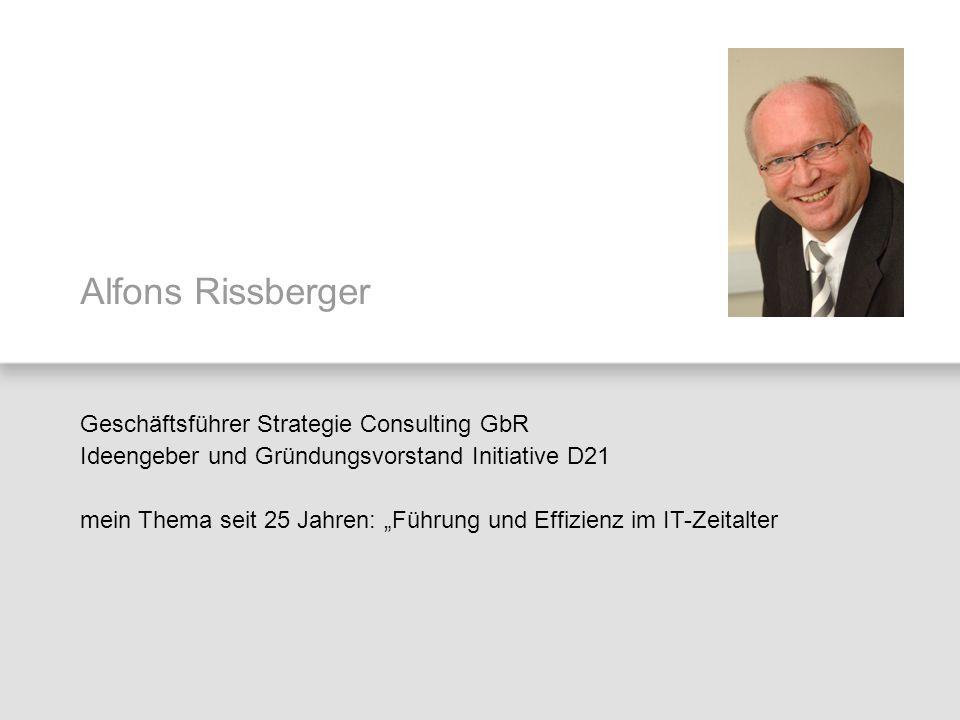 Alfons Rissberger Geschäftsführer Strategie Consulting GbR Ideengeber und Gründungsvorstand Initiative D21 mein Thema seit 25 Jahren: Führung und Effi